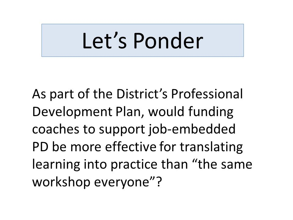 Let's Ponder As part of the District's Professional Development Plan, would funding coaches to support job-embedded PD be more effective for translating learning into practice than the same workshop everyone