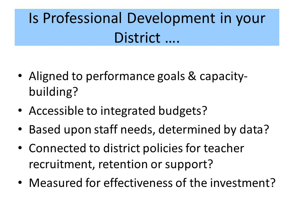 Is Professional Development in your District …. Aligned to performance goals & capacity- building.
