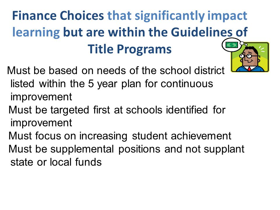 Finance Choices that significantly impact learning but are within the Guidelines of Title Programs Must be based on needs of the school district listed within the 5 year plan for continuous improvement Must be targeted first at schools identified for improvement Must focus on increasing student achievement Must be supplemental positions and not supplant state or local funds
