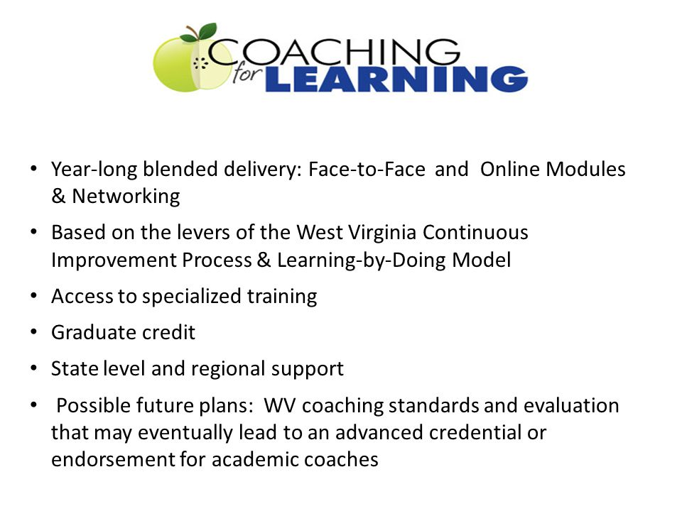 Year-long blended delivery: Face-to-Face and Online Modules & Networking Based on the levers of the West Virginia Continuous Improvement Process & Learning-by-Doing Model Access to specialized training Graduate credit State level and regional support Possible future plans: WV coaching standards and evaluation that may eventually lead to an advanced credential or endorsement for academic coaches