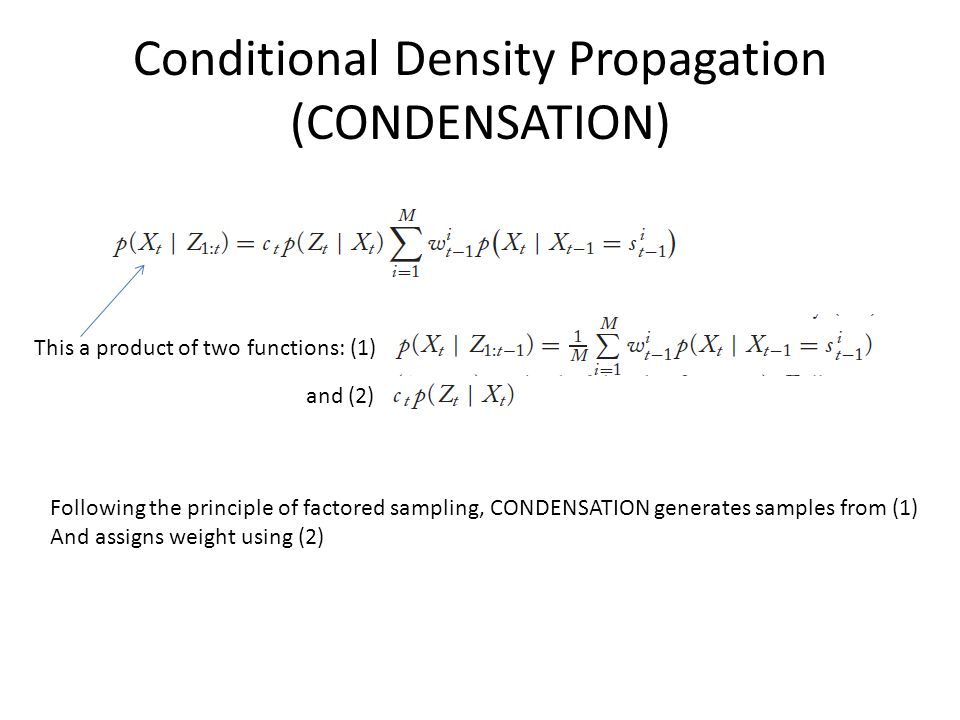 Conditional Density Propagation (CONDENSATION) This a product of two functions: (1) and (2) Following the principle of factored sampling, CONDENSATION generates samples from (1) And assigns weight using (2)