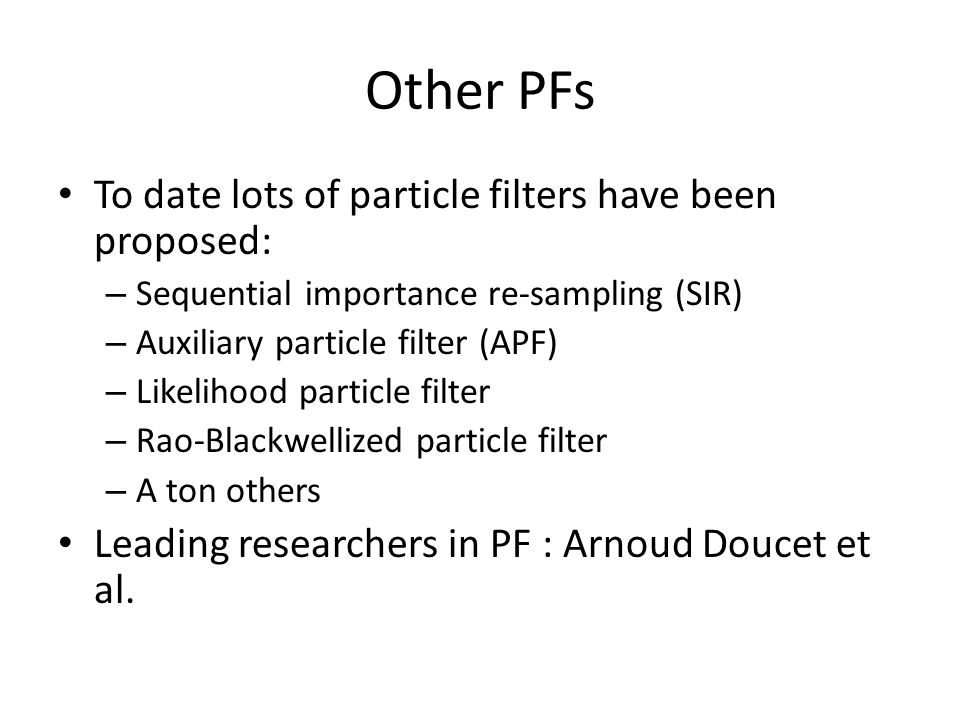 Other PFs To date lots of particle filters have been proposed: – Sequential importance re-sampling (SIR) – Auxiliary particle filter (APF) – Likelihood particle filter – Rao-Blackwellized particle filter – A ton others Leading researchers in PF : Arnoud Doucet et al.