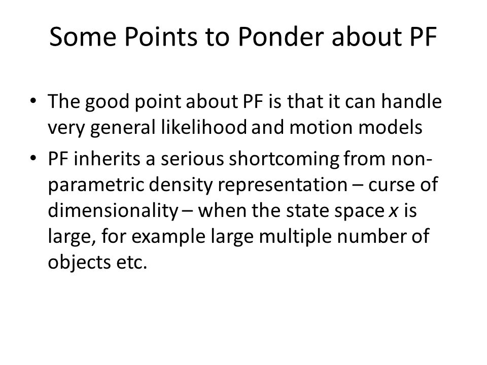 Some Points to Ponder about PF The good point about PF is that it can handle very general likelihood and motion models PF inherits a serious shortcoming from non- parametric density representation – curse of dimensionality – when the state space x is large, for example large multiple number of objects etc.