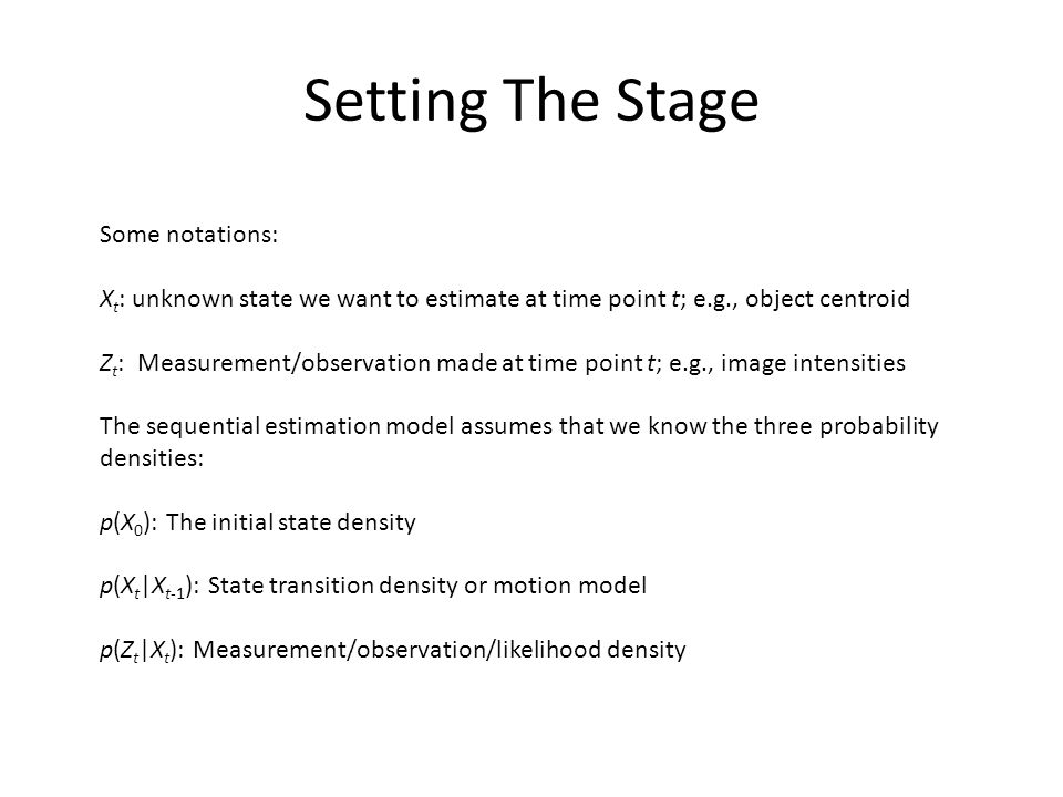 Setting The Stage Some notations: X t : unknown state we want to estimate at time point t; e.g., object centroid Z t : Measurement/observation made at time point t; e.g., image intensities The sequential estimation model assumes that we know the three probability densities: p(X 0 ): The initial state density p(X t |X t-1 ): State transition density or motion model p(Z t |X t ): Measurement/observation/likelihood density