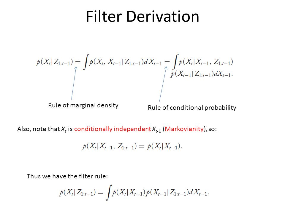 Filter Derivation Rule of marginal density Rule of conditional probability Also, note that X t is conditionally independent X t-1 (Markovianity), so: Thus we have the filter rule: