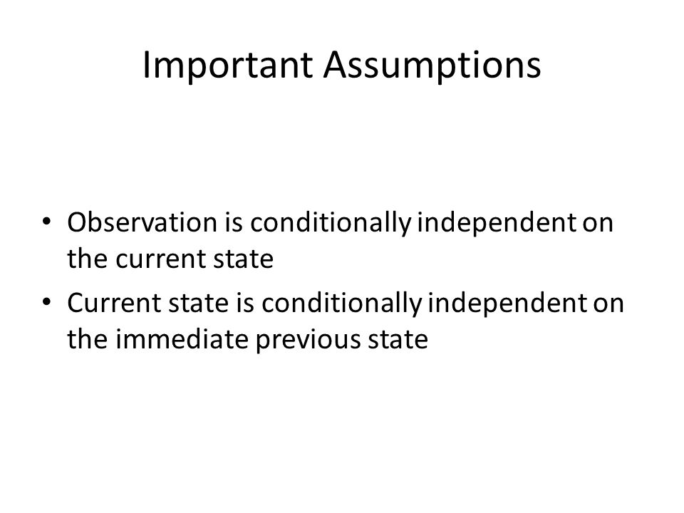 Important Assumptions Observation is conditionally independent on the current state Current state is conditionally independent on the immediate previous state