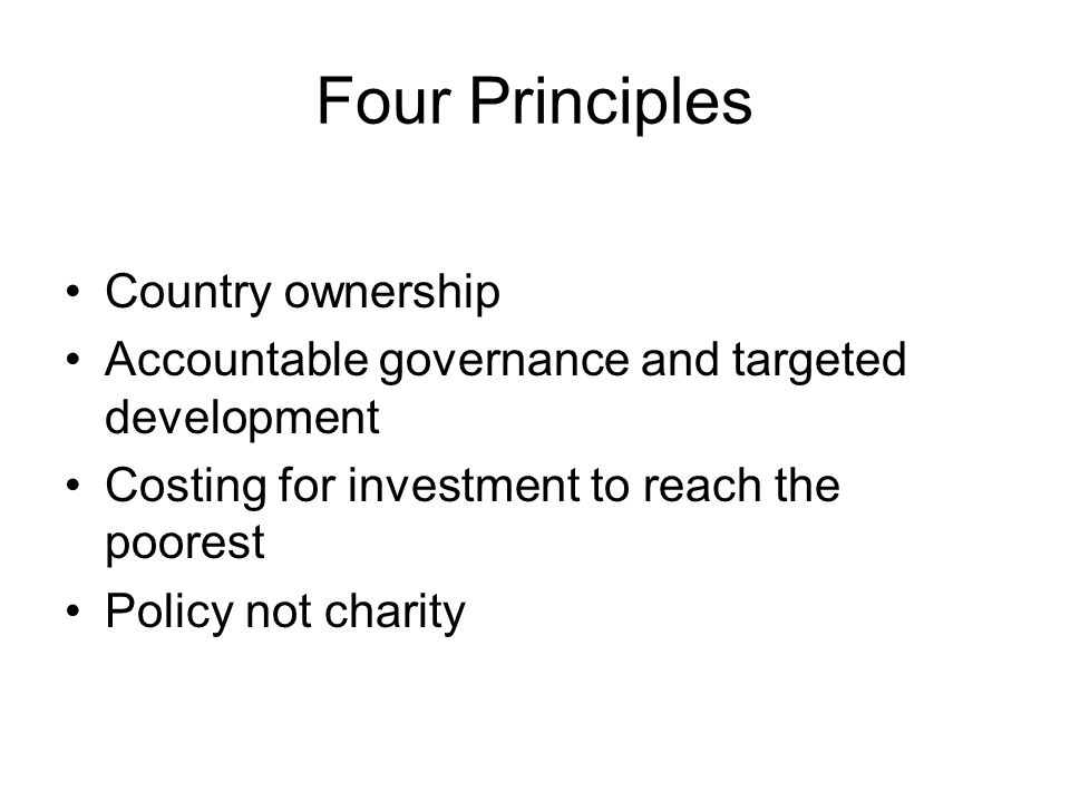 Four Principles Country ownership Accountable governance and targeted development Costing for investment to reach the poorest Policy not charity