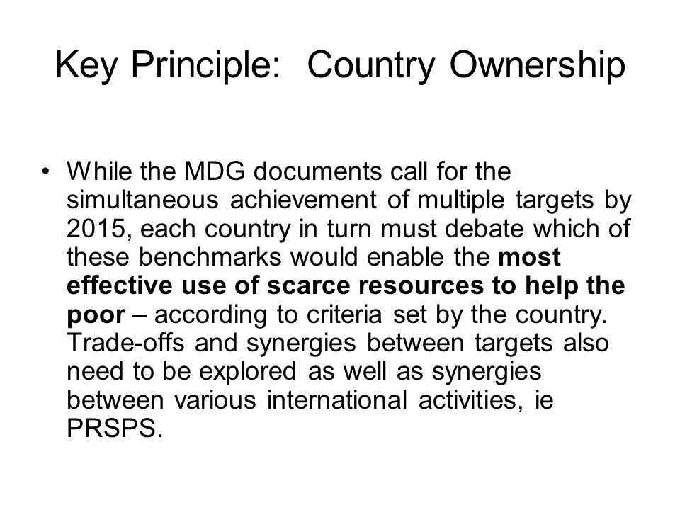Key Principle: Country Ownership While the MDG documents call for the simultaneous achievement of multiple targets by 2015, each country in turn must debate which of these benchmarks would enable the most effective use of scarce resources to help the poor – according to criteria set by the country.