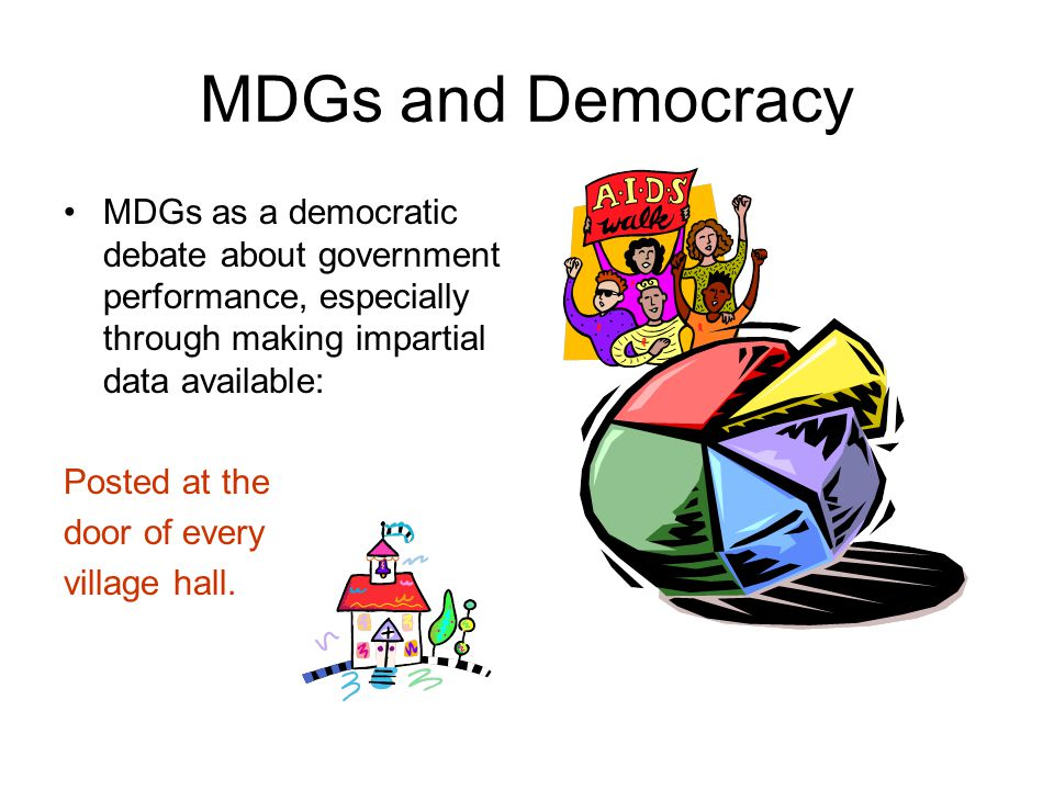 MDGs and Democracy MDGs as a democratic debate about government performance, especially through making impartial data available: Posted at the door of every village hall.