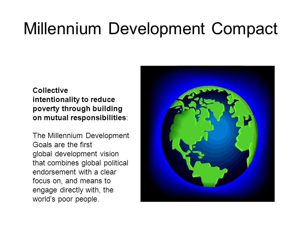 Millennium Development Compact Collective intentionality to reduce poverty through building on mutual responsibilities: The Millennium Development Goals are the first global development vision that combines global political endorsement with a clear focus on, and means to engage directly with, the world's poor people.