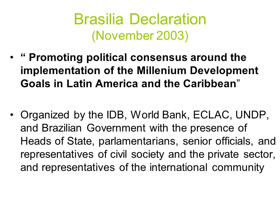Brasilia Declaration (November 2003) Promoting political consensus around the implementation of the Millenium Development Goals in Latin America and the Caribbean Organized by the IDB, World Bank, ECLAC, UNDP, and Brazilian Government with the presence of Heads of State, parlamentarians, senior officials, and representatives of civil society and the private sector, and representatives of the international community