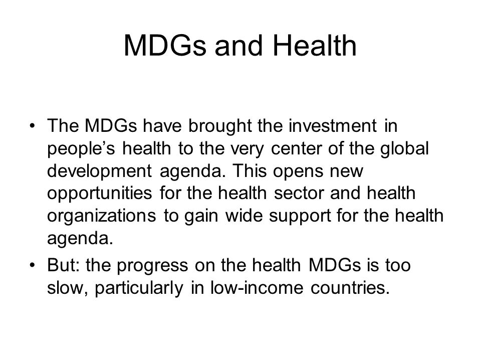 MDGs and Health The MDGs have brought the investment in people's health to the very center of the global development agenda.