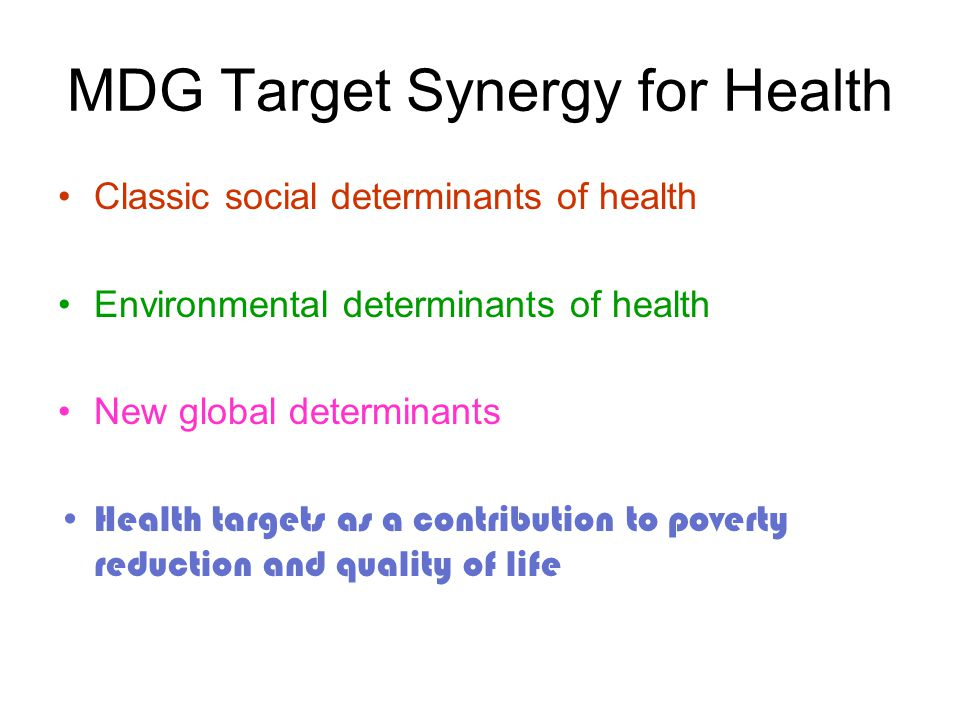 MDG Target Synergy for Health Classic social determinants of health Environmental determinants of health New global determinants Health targets as a contribution to poverty reduction and quality of life