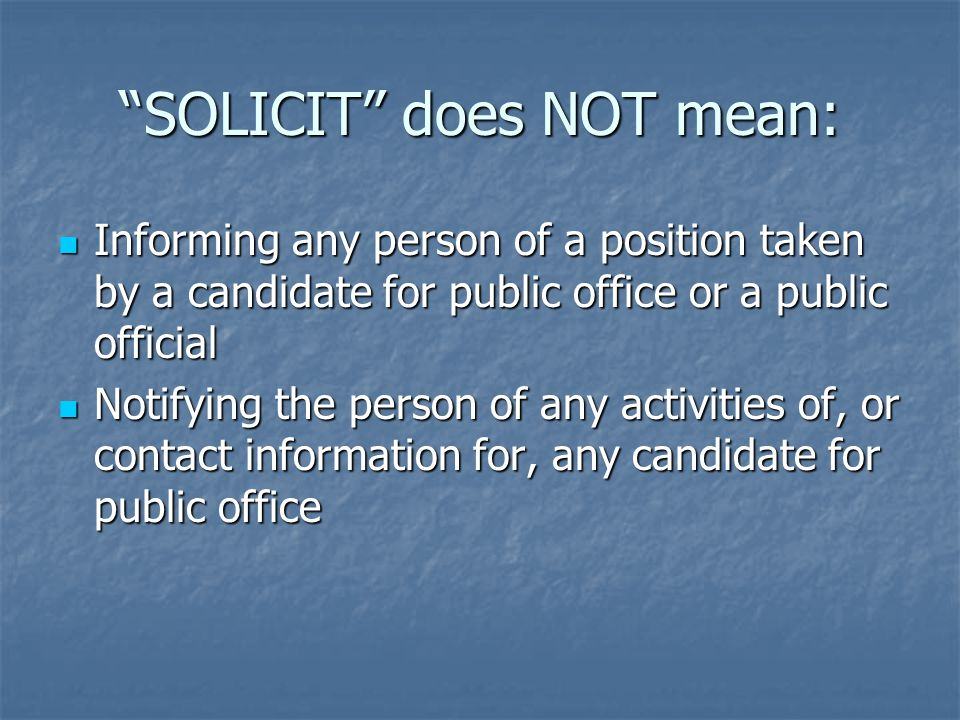SOLICIT does NOT mean: Informing any person of a position taken by a candidate for public office or a public official Informing any person of a position taken by a candidate for public office or a public official Notifying the person of any activities of, or contact information for, any candidate for public office Notifying the person of any activities of, or contact information for, any candidate for public office