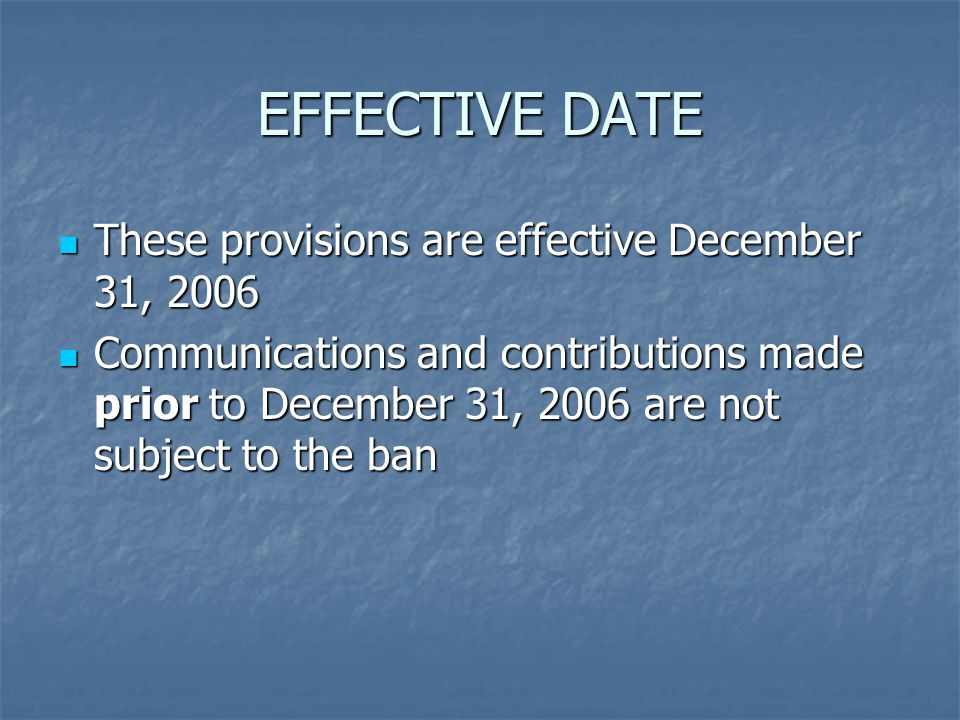 EFFECTIVE DATE These provisions are effective December 31, 2006 These provisions are effective December 31, 2006 Communications and contributions made prior to December 31, 2006 are not subject to the ban Communications and contributions made prior to December 31, 2006 are not subject to the ban