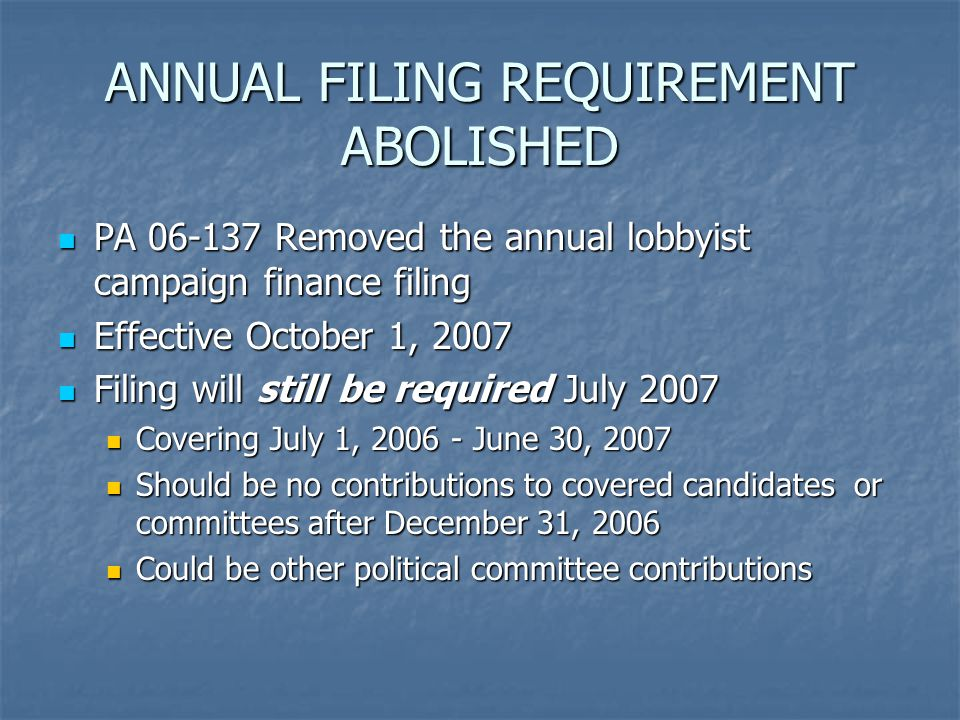 ANNUAL FILING REQUIREMENT ABOLISHED PA Removed the annual lobbyist campaign finance filing PA Removed the annual lobbyist campaign finance filing Effective October 1, 2007 Effective October 1, 2007 Filing will still be required July 2007 Filing will still be required July 2007 Covering July 1, June 30, 2007 Covering July 1, June 30, 2007 Should be no contributions to covered candidates or committees after December 31, 2006 Should be no contributions to covered candidates or committees after December 31, 2006 Could be other political committee contributions Could be other political committee contributions