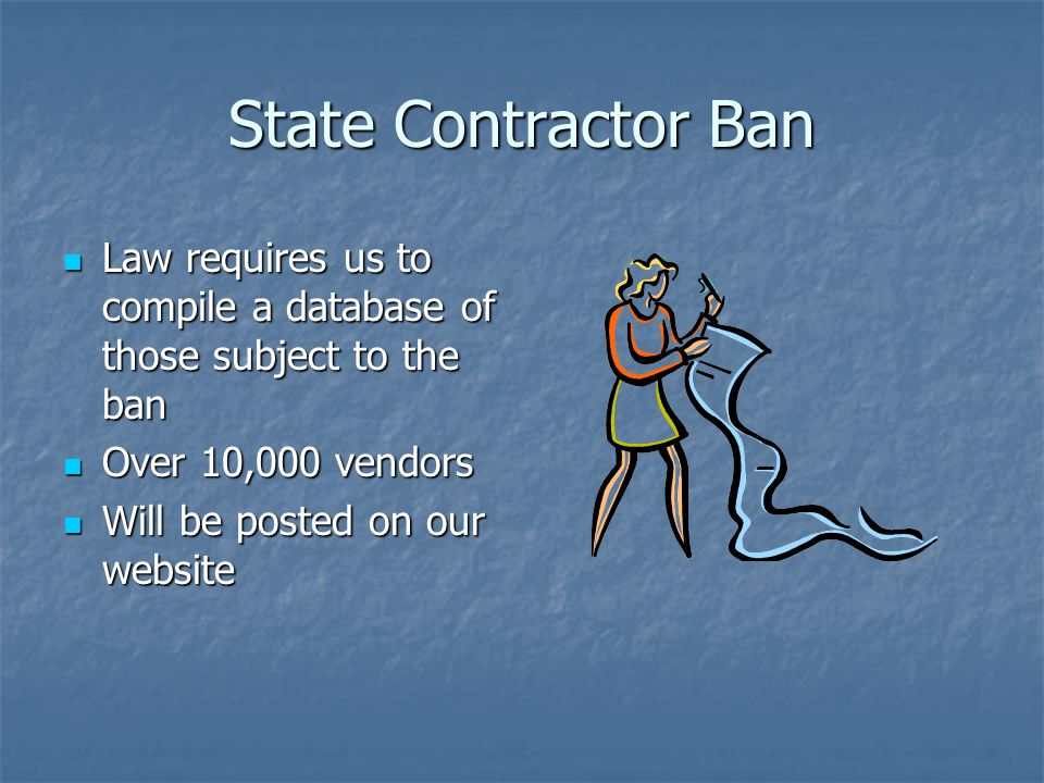 State Contractor Ban Law requires us to compile a database of those subject to the ban Law requires us to compile a database of those subject to the ban Over 10,000 vendors Over 10,000 vendors Will be posted on our website Will be posted on our website