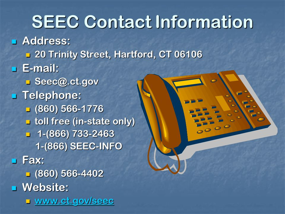 SEEC Contact Information Address: Address: 20 Trinity Street, Hartford, CT Trinity Street, Hartford, CT Telephone: Telephone: (860) (860) toll free (in-state only) toll free (in-state only) 1-(866) (866) (866) SEEC-INFO 1-(866) SEEC-INFO Fax: Fax: (860) (860) Website: Website: