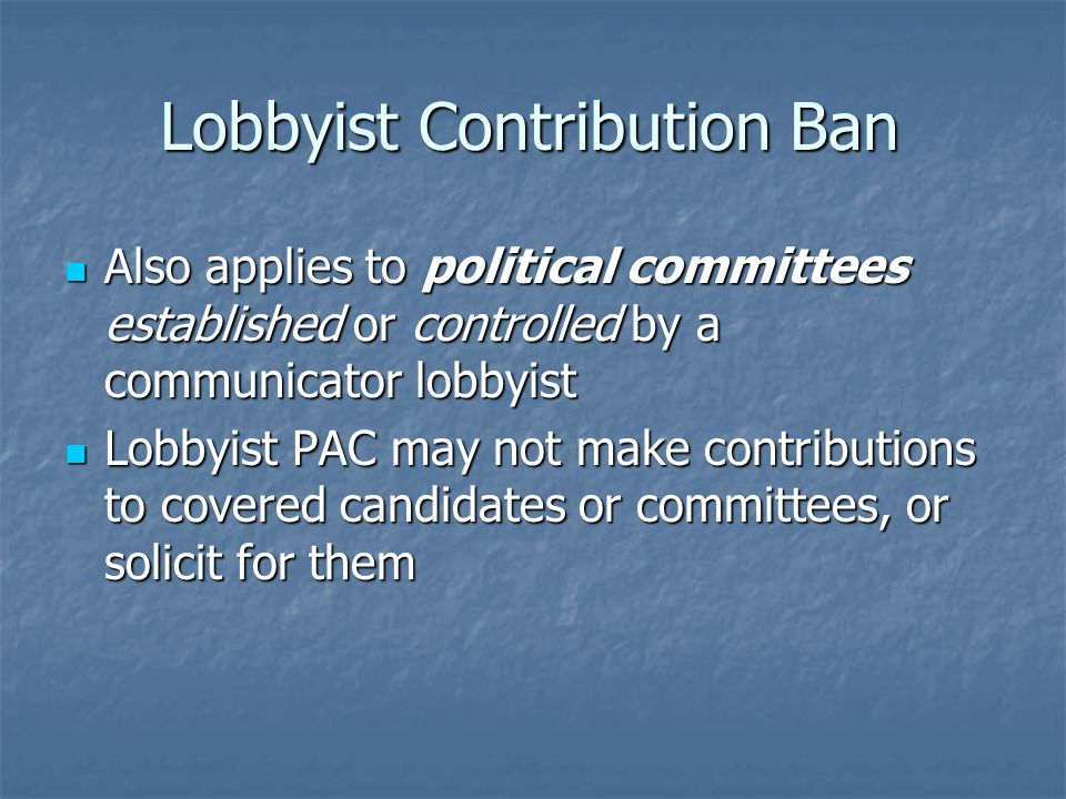 Lobbyist Contribution Ban Also applies to political committees established or controlled by a communicator lobbyist Also applies to political committees established or controlled by a communicator lobbyist Lobbyist PAC may not make contributions to covered candidates or committees, or solicit for them Lobbyist PAC may not make contributions to covered candidates or committees, or solicit for them