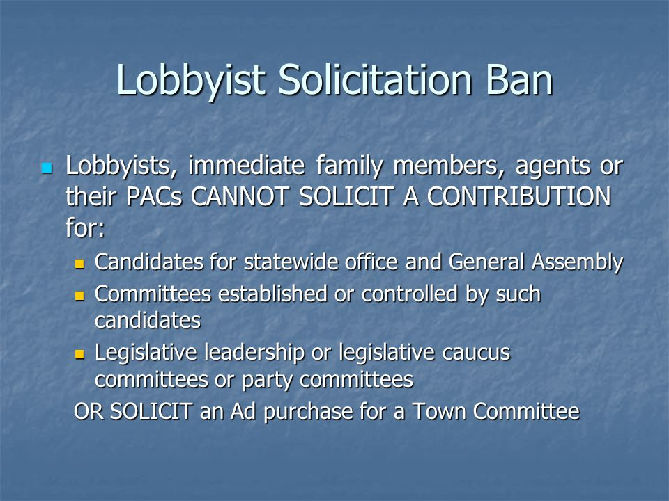 Lobbyist Solicitation Ban Lobbyists, immediate family members, agents or their PACs CANNOT SOLICIT A CONTRIBUTION for: Lobbyists, immediate family members, agents or their PACs CANNOT SOLICIT A CONTRIBUTION for: Candidates for statewide office and General Assembly Candidates for statewide office and General Assembly Committees established or controlled by such candidates Committees established or controlled by such candidates Legislative leadership or legislative caucus committees or party committees Legislative leadership or legislative caucus committees or party committees OR SOLICIT an Ad purchase for a Town Committee