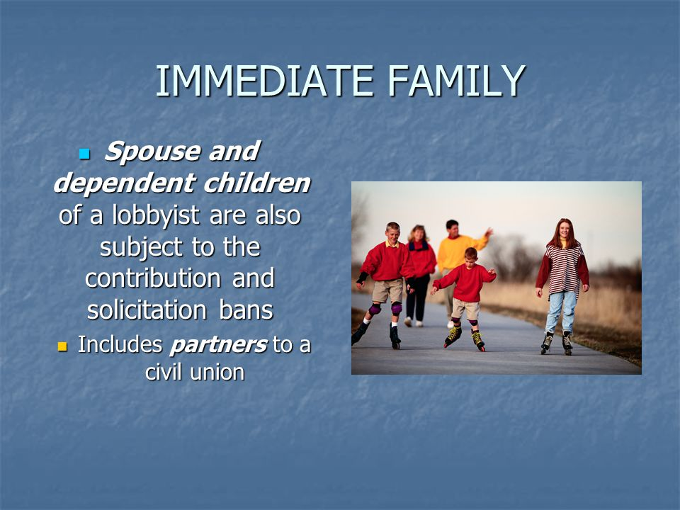 IMMEDIATE FAMILY Spouse and dependent children of a lobbyist are also subject to the contribution and solicitation bans Spouse and dependent children of a lobbyist are also subject to the contribution and solicitation bans Includes partners to a civil union Includes partners to a civil union