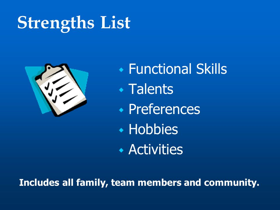 Strengths List  Functional Skills  Talents  Preferences  Hobbies  Activities Includes all family, team members and community.