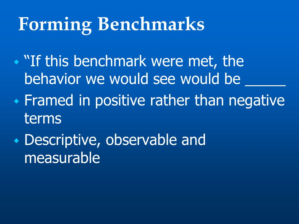 Forming Benchmarks  If this benchmark were met, the behavior we would see would be _____  Framed in positive rather than negative terms  Descriptive, observable and measurable