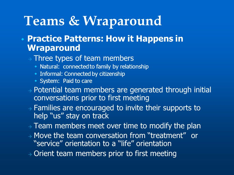  Practice Patterns: How it Happens in Wraparound  Three types of team members  Natural: connected to family by relationship  Informal: Connected by citizenship  System: Paid to care  Potential team members are generated through initial conversations prior to first meeting  Families are encouraged to invite their supports to help us stay on track  Team members meet over time to modify the plan  Move the team conversation from treatment or service orientation to a life orientation  Orient team members prior to first meeting Teams & Wraparound