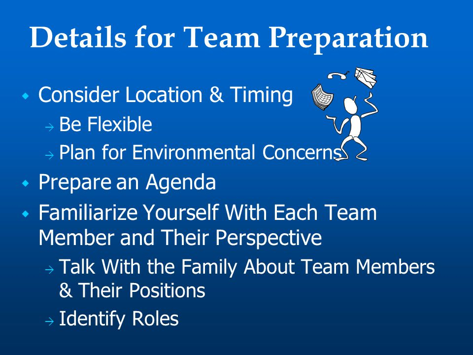 Details for Team Preparation  Consider Location & Timing  Be Flexible  Plan for Environmental Concerns  Prepare an Agenda  Familiarize Yourself With Each Team Member and Their Perspective  Talk With the Family About Team Members & Their Positions  Identify Roles