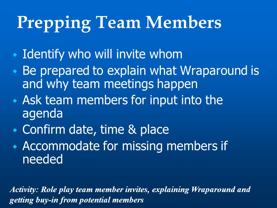 Prepping Team Members  Identify who will invite whom  Be prepared to explain what Wraparound is and why team meetings happen  Ask team members for input into the agenda  Confirm date, time & place  Accommodate for missing members if needed Activity: Role play team member invites, explaining Wraparound and getting buy-in from potential members