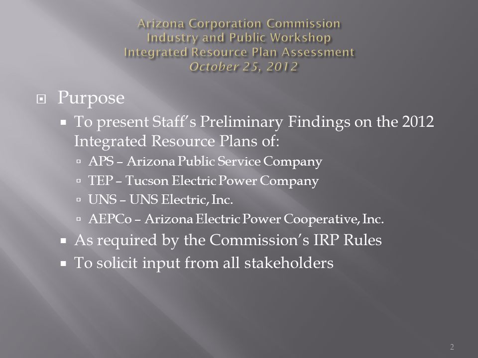  Purpose  To present Staff's Preliminary Findings on the 2012 Integrated Resource Plans of:  APS – Arizona Public Service Company  TEP – Tucson Electric Power Company  UNS – UNS Electric, Inc.