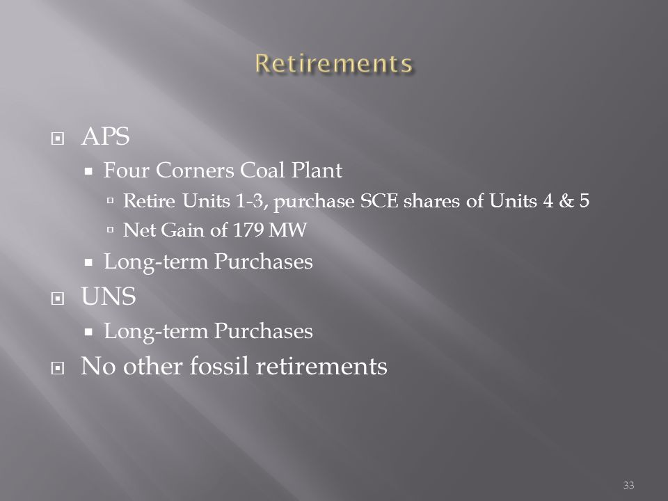  APS  Four Corners Coal Plant  Retire Units 1-3, purchase SCE shares of Units 4 & 5  Net Gain of 179 MW  Long-term Purchases  UNS  Long-term Purchases  No other fossil retirements 33
