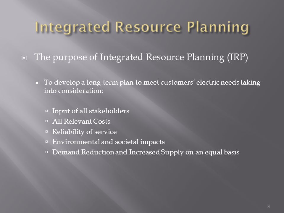  The purpose of Integrated Resource Planning (IRP)  To develop a long-term plan to meet customers' electric needs taking into consideration:  Input of all stakeholders  All Relevant Costs  Reliability of service  Environmental and societal impacts  Demand Reduction and Increased Supply on an equal basis 8