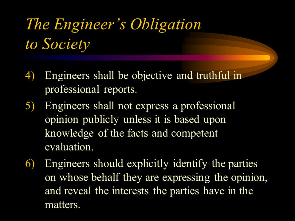 The Engineer's Obligation to Society 4)Engineers shall be objective and truthful in professional reports.