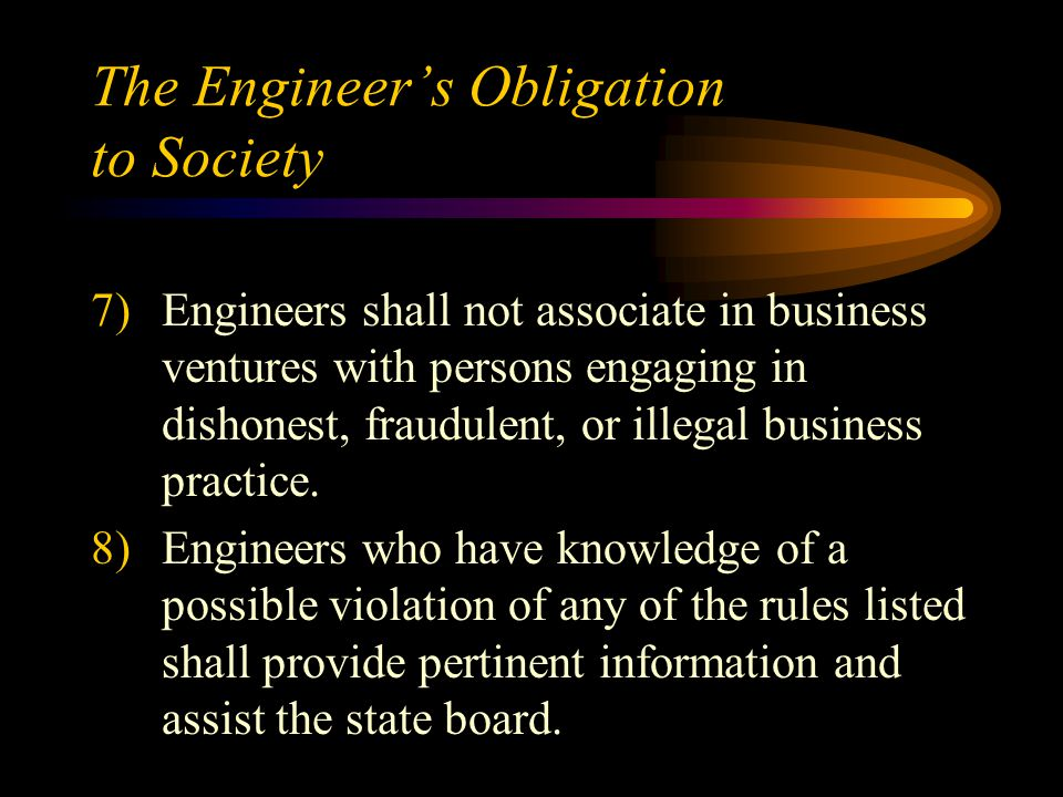 The Engineer's Obligation to Society 7)Engineers shall not associate in business ventures with persons engaging in dishonest, fraudulent, or illegal business practice.
