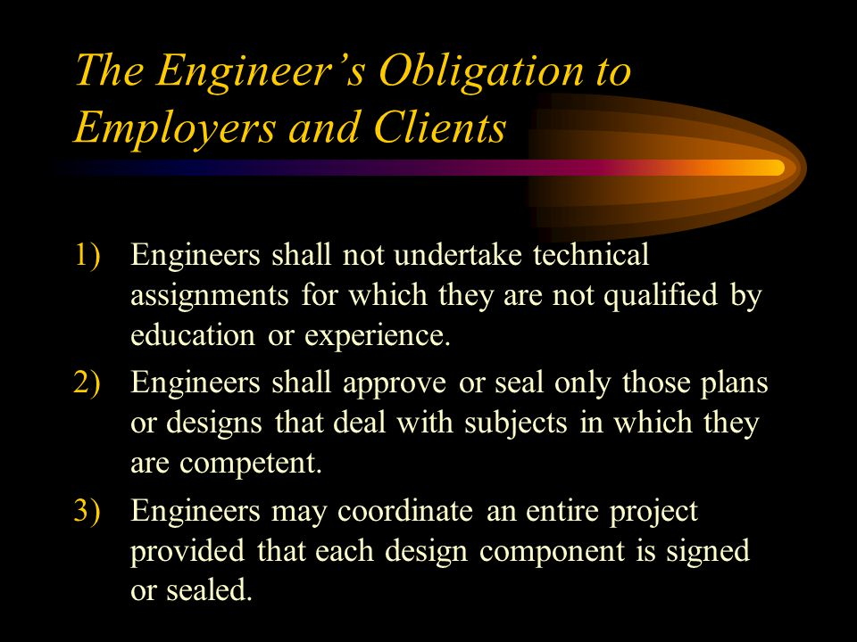 The Engineer's Obligation to Employers and Clients 1)Engineers shall not undertake technical assignments for which they are not qualified by education or experience.