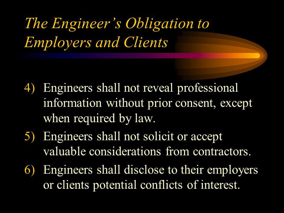 The Engineer's Obligation to Employers and Clients 4)Engineers shall not reveal professional information without prior consent, except when required by law.