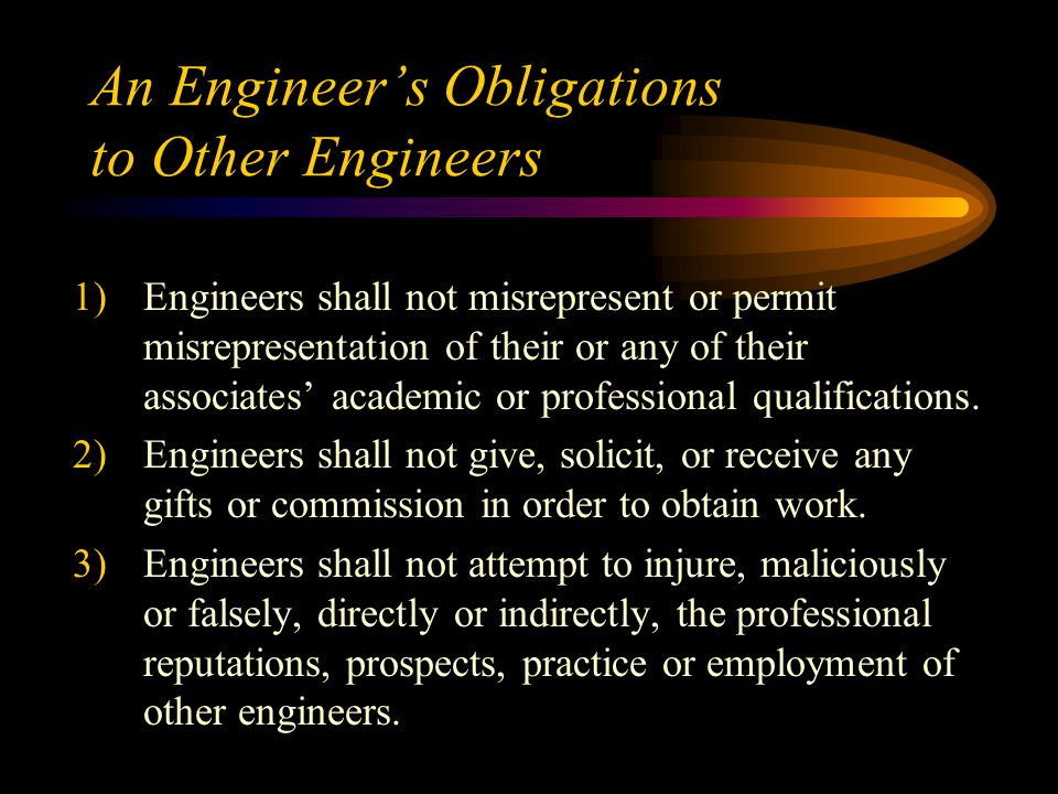 An Engineer's Obligations to Other Engineers 1)Engineers shall not misrepresent or permit misrepresentation of their or any of their associates' academic or professional qualifications.