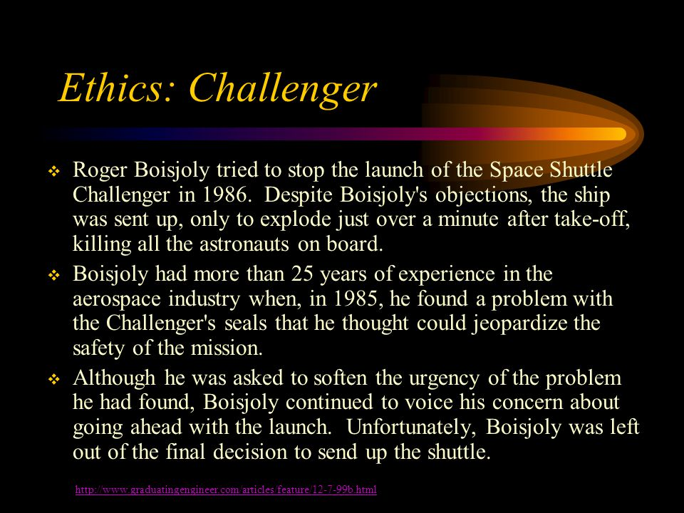Ethics: Challenger  Roger Boisjoly tried to stop the launch of the Space Shuttle Challenger in 1986.
