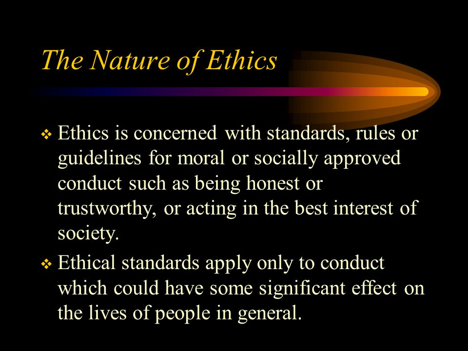 The Nature of Ethics  Ethics is concerned with standards, rules or guidelines for moral or socially approved conduct such as being honest or trustworthy, or acting in the best interest of society.
