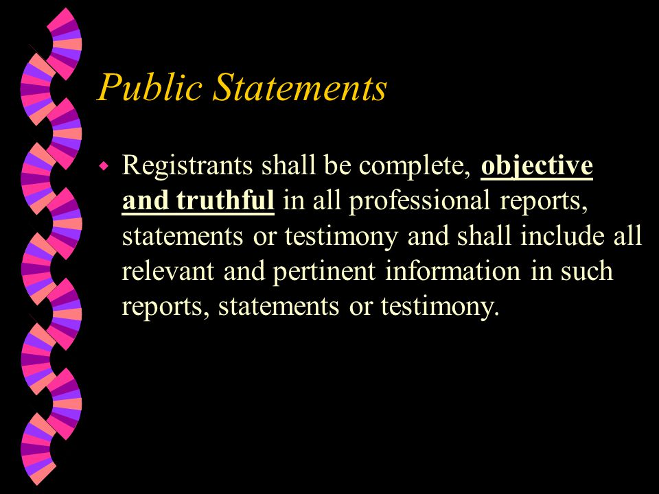 Public Statements w Registrants shall be complete, objective and truthful in all professional reports, statements or testimony and shall include all relevant and pertinent information in such reports, statements or testimony.