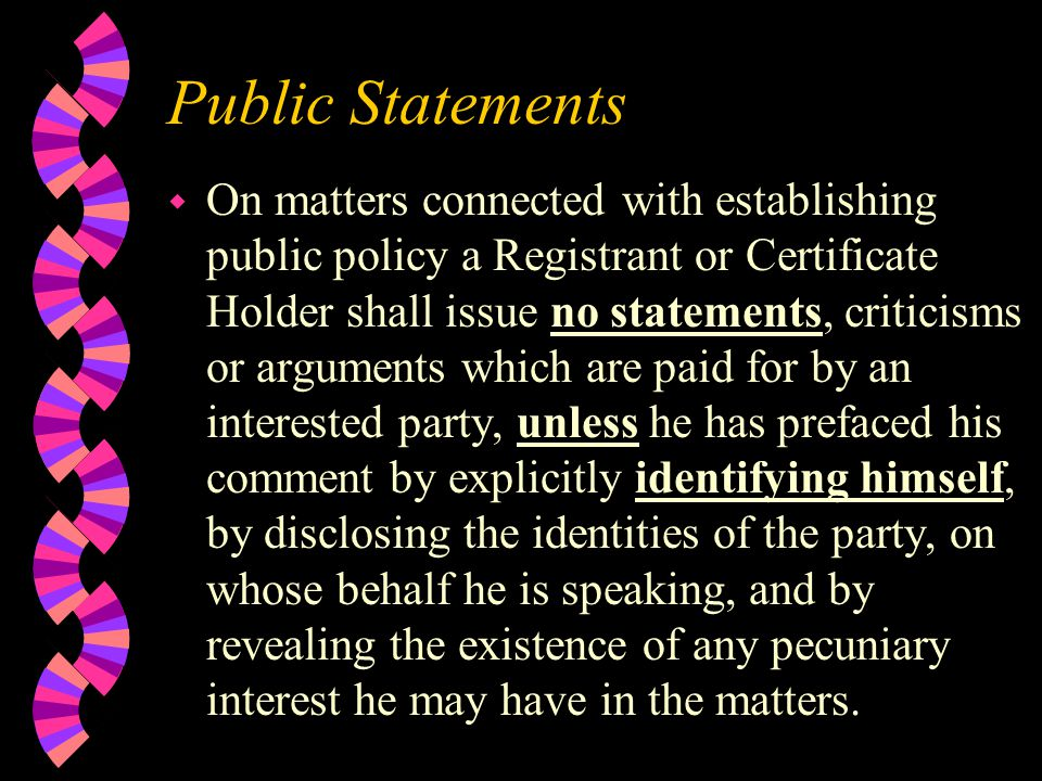 Public Statements w On matters connected with establishing public policy a Registrant or Certificate Holder shall issue no statements, criticisms or arguments which are paid for by an interested party, unless he has prefaced his comment by explicitly identifying himself, by disclosing the identities of the party, on whose behalf he is speaking, and by revealing the existence of any pecuniary interest he may have in the matters.