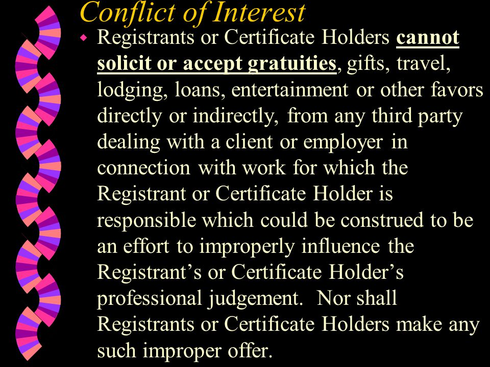 Conflict of Interest w Registrants or Certificate Holders cannot solicit or accept gratuities, gifts, travel, lodging, loans, entertainment or other favors directly or indirectly, from any third party dealing with a client or employer in connection with work for which the Registrant or Certificate Holder is responsible which could be construed to be an effort to improperly influence the Registrant's or Certificate Holder's professional judgement.