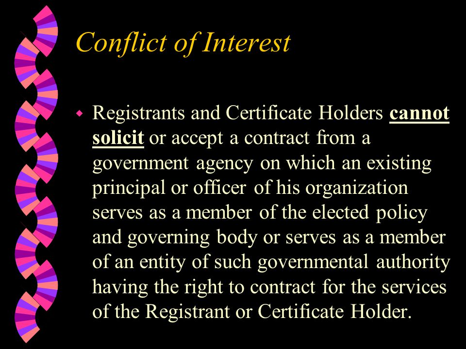 Conflict of Interest w Registrants and Certificate Holders cannot solicit or accept a contract from a government agency on which an existing principal or officer of his organization serves as a member of the elected policy and governing body or serves as a member of an entity of such governmental authority having the right to contract for the services of the Registrant or Certificate Holder.