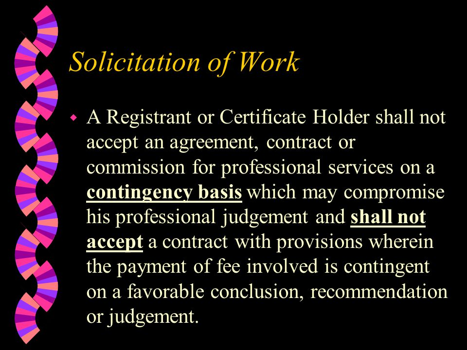 Solicitation of Work w A Registrant or Certificate Holder shall not accept an agreement, contract or commission for professional services on a contingency basis which may compromise his professional judgement and shall not accept a contract with provisions wherein the payment of fee involved is contingent on a favorable conclusion, recommendation or judgement.