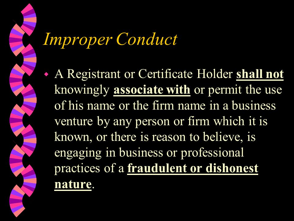 Improper Conduct w A Registrant or Certificate Holder shall not knowingly associate with or permit the use of his name or the firm name in a business venture by any person or firm which it is known, or there is reason to believe, is engaging in business or professional practices of a fraudulent or dishonest nature.