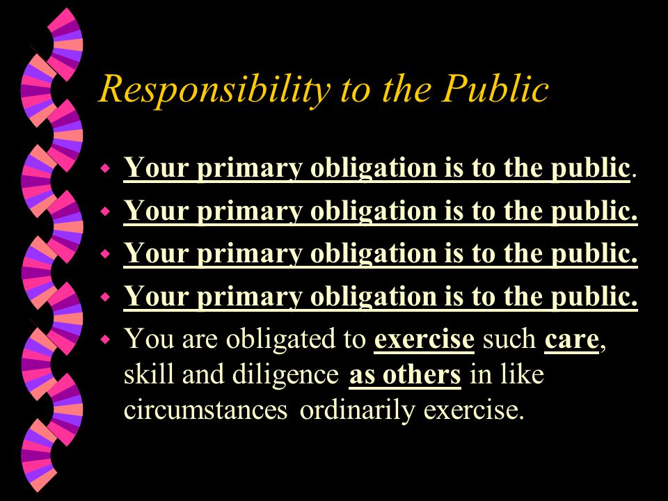 Responsibility to the Public w Your primary obligation is to the public.
