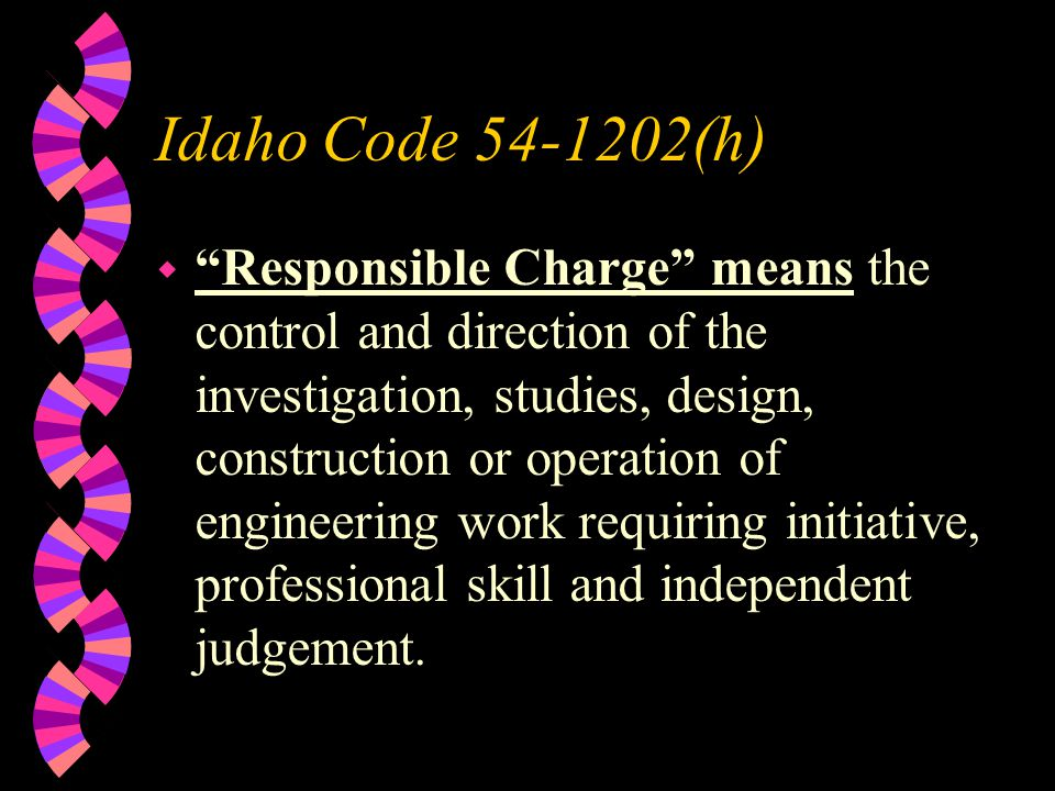 Idaho Code (h) w Responsible Charge means the control and direction of the investigation, studies, design, construction or operation of engineering work requiring initiative, professional skill and independent judgement.