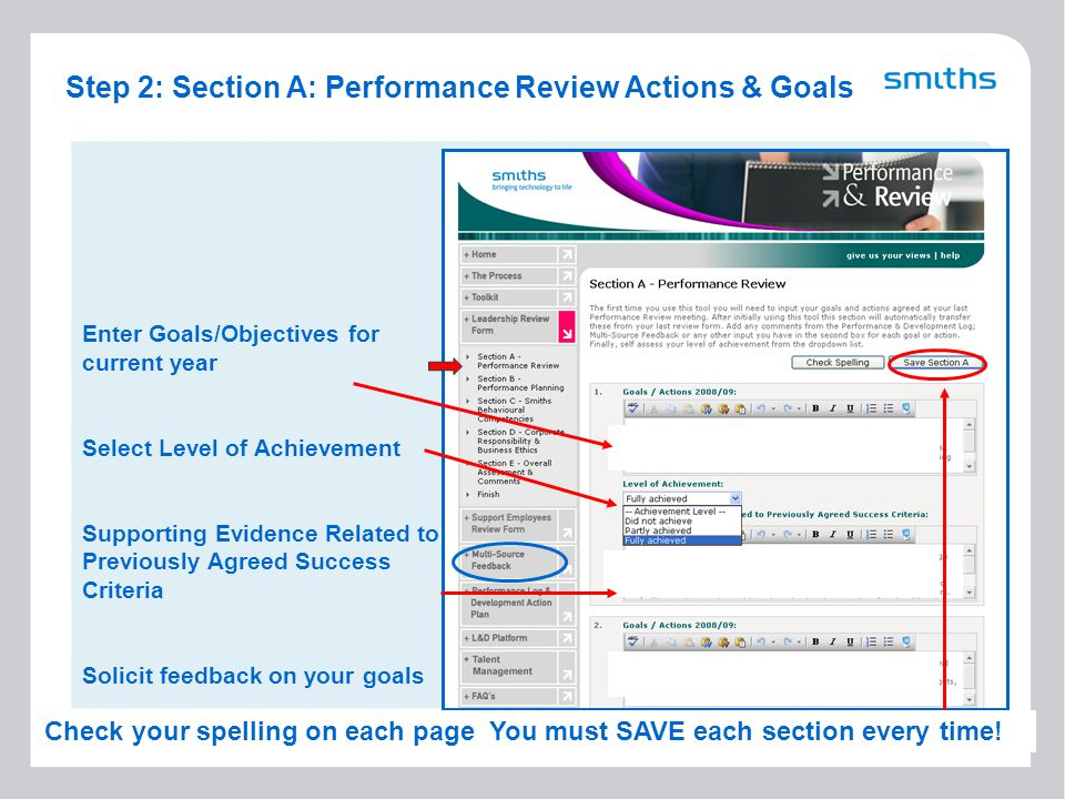 6 Step 2: Section A: Performance Review Actions & Goals Enter Goals/Objectives for current year Select Level of Achievement Supporting Evidence Related to Previously Agreed Success Criteria Solicit feedback on your goals Check your spelling on each page You must SAVE each section every time!