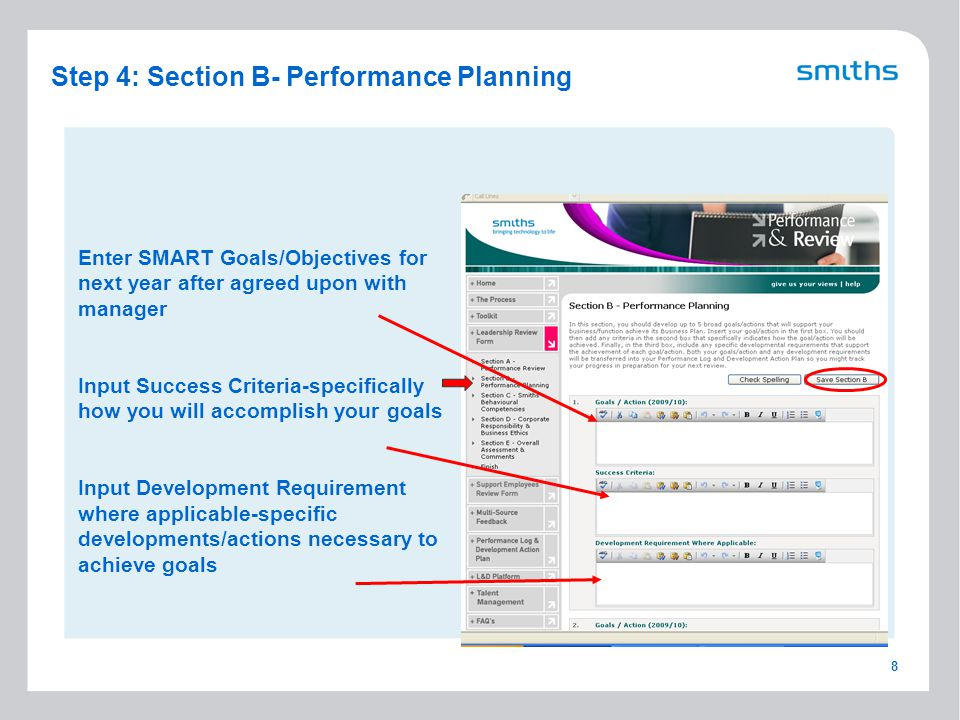 8 Step 4: Section B- Performance Planning Enter SMART Goals/Objectives for next year after agreed upon with manager Input Success Criteria-specifically how you will accomplish your goals Input Development Requirement where applicable-specific developments/actions necessary to achieve goals